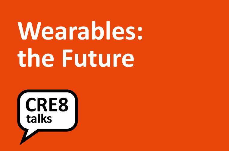 CRE8 Talks: Wearables – the Future